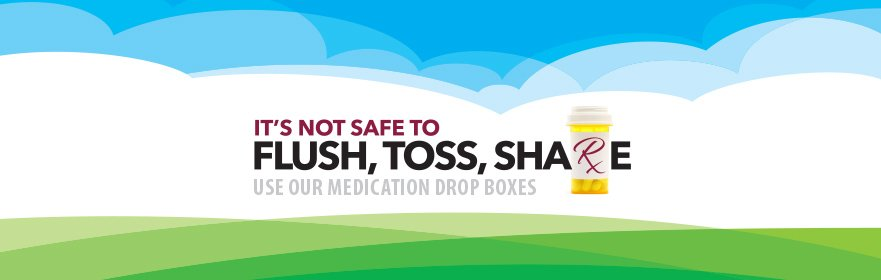 It's not safe to flush, toss, share. Use our medication drop boxes.