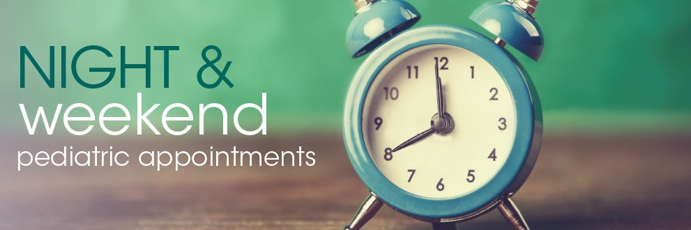 clock. Night and weekend pediatric appointments available to fit your family's schedule
